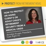 How to Protect an Aging Client's or Adult Child's Retirement Security from a Medical Crisis – Annalee Kruger