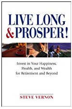 Live Long and Prosper: Invest in Your Happiness, Health and Wealth for Retirement and Beyond by Steve Vernon